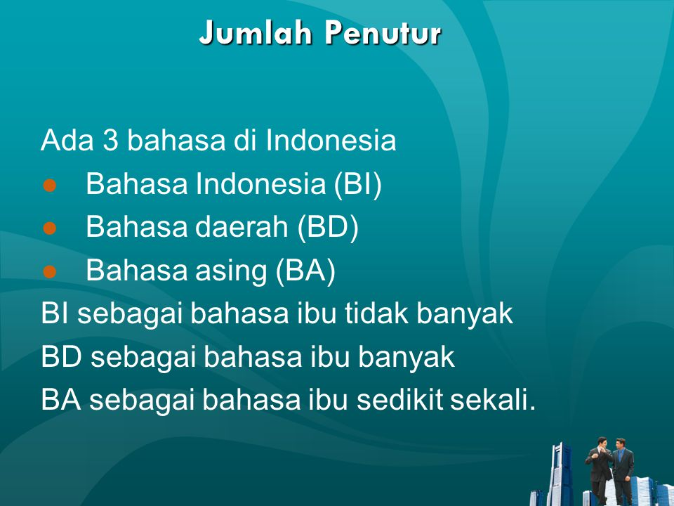 Jumlah Penutur Ada 3 bahasa di Indonesia ●Bahasa Indonesia (BI) ●Bahasa daerah (BD) ●Bahasa asing (BA) BI sebagai bahasa ibu tidak banyak BD sebagai b