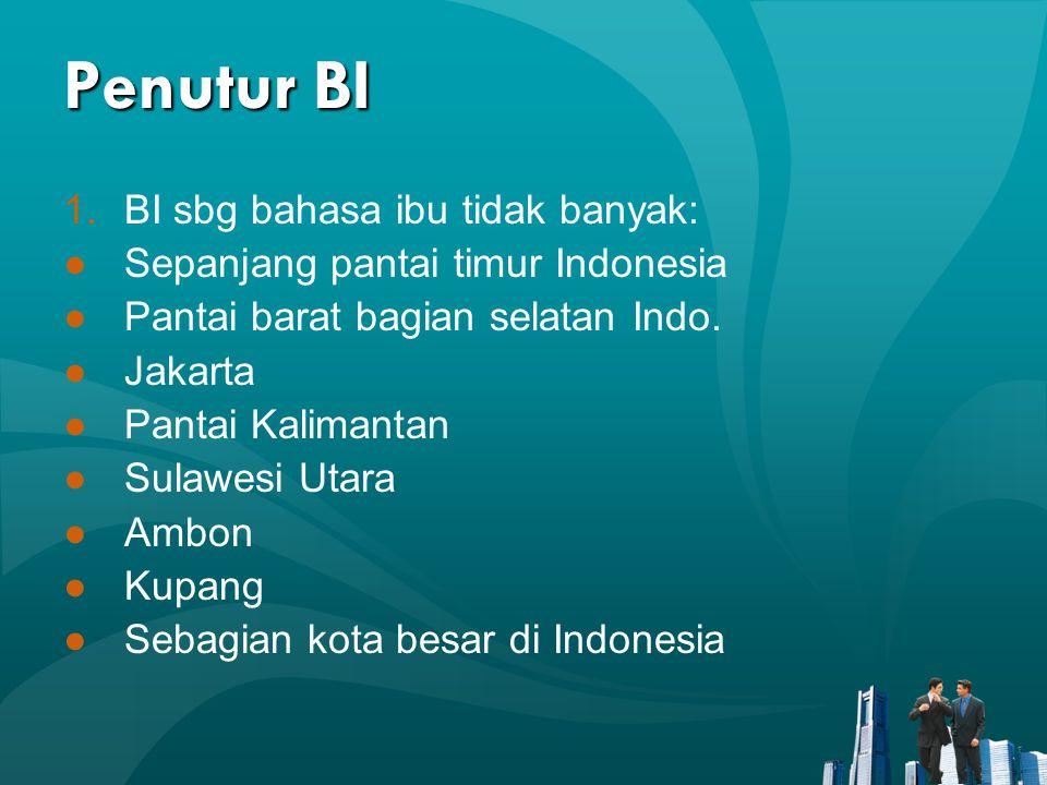 Penutur BI 1.BI sbg bahasa ibu tidak banyak: ●Sepanjang pantai timur Indonesia ●Pantai barat bagian selatan Indo. ●Jakarta ●Pantai Kalimantan ●Sulawes