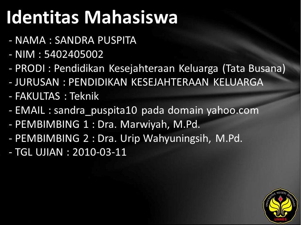 Identitas Mahasiswa - NAMA : SANDRA PUSPITA - NIM : 5402405002 - PRODI : Pendidikan Kesejahteraan Keluarga (Tata Busana) - JURUSAN : PENDIDIKAN KESEJAHTERAAN KELUARGA - FAKULTAS : Teknik - EMAIL : sandra_puspita10 pada domain yahoo.com - PEMBIMBING 1 : Dra.
