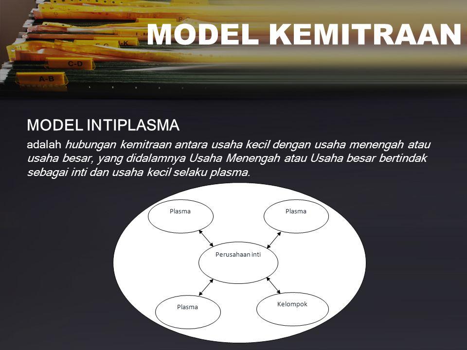 MODEL KEMITRAAN MODEL INTIPLASMA adalah hubungan kemitraan antara usaha kecil dengan usaha menengah atau usaha besar, yang didalamnya Usaha Menengah atau Usaha besar bertindak sebagai inti dan usaha kecil selaku plasma.