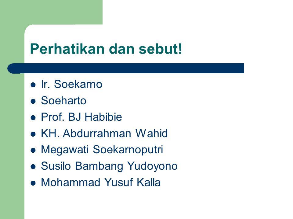 Perhatikan dan sebut. Ir. Soekarno Soeharto Prof.