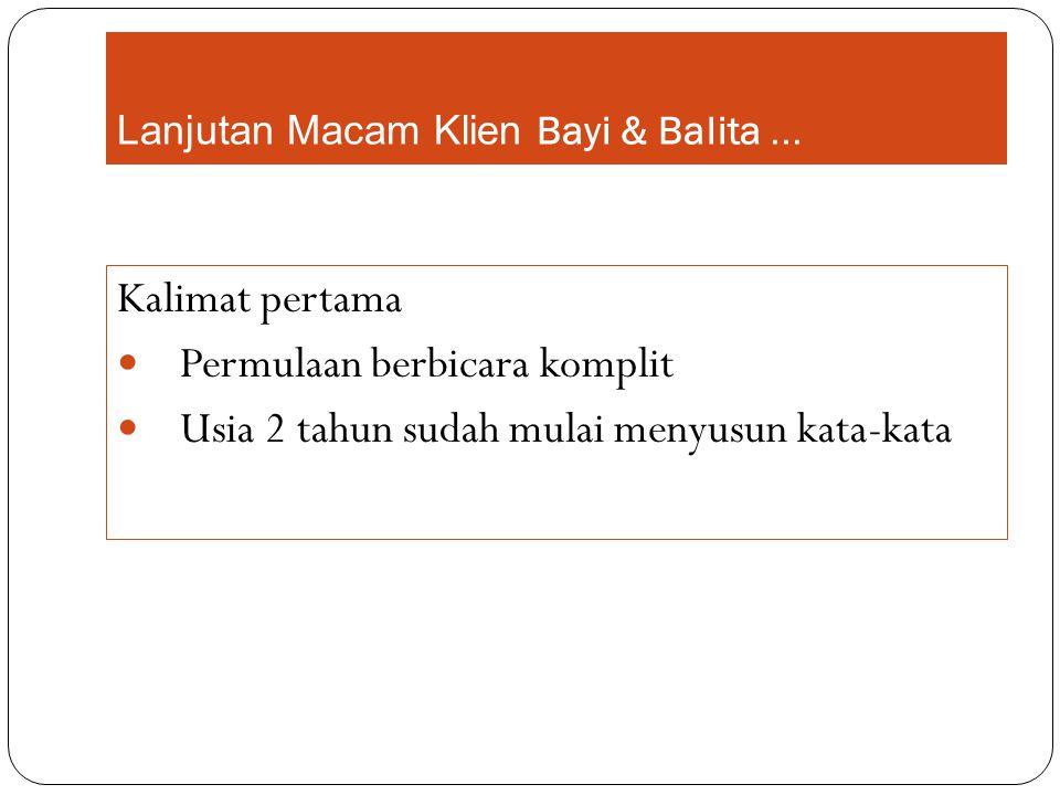 Lanjutan Macam Klien Bayi & Balita... Kalimat pertama Permulaan berbicara komplit Usia 2 tahun sudah mulai menyusun kata-kata