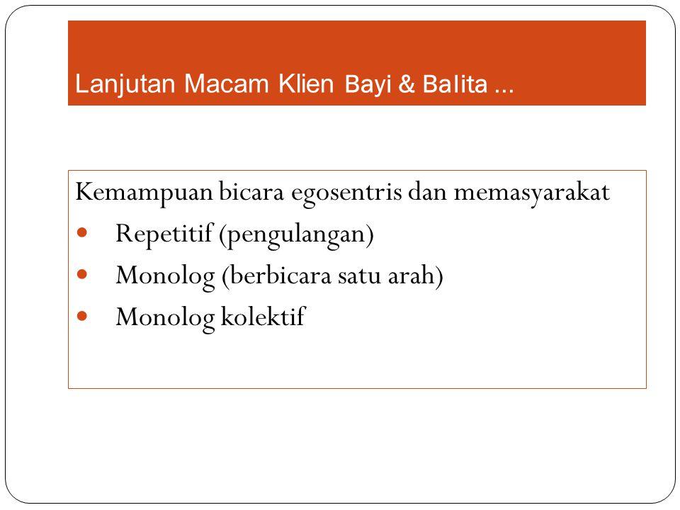 Lanjutan Macam Klien Bayi & Balita... Kemampuan bicara egosentris dan memasyarakat Repetitif (pengulangan) Monolog (berbicara satu arah) Monolog kolek