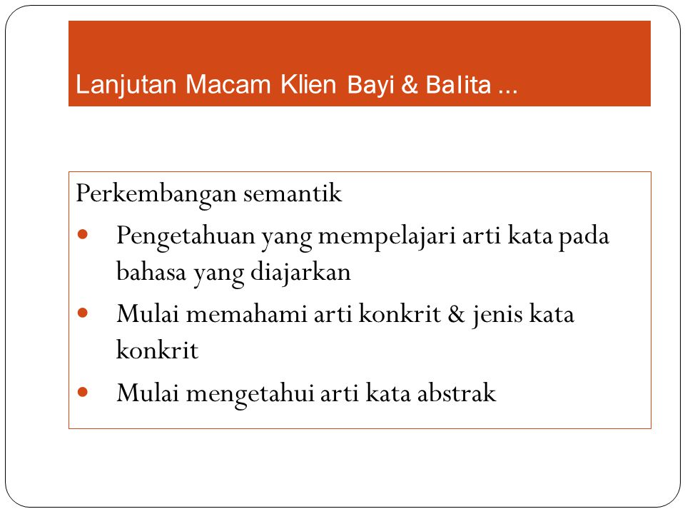 Lanjutan Macam Klien Bayi & Balita... Perkembangan semantik Pengetahuan yang mempelajari arti kata pada bahasa yang diajarkan Mulai memahami arti konk