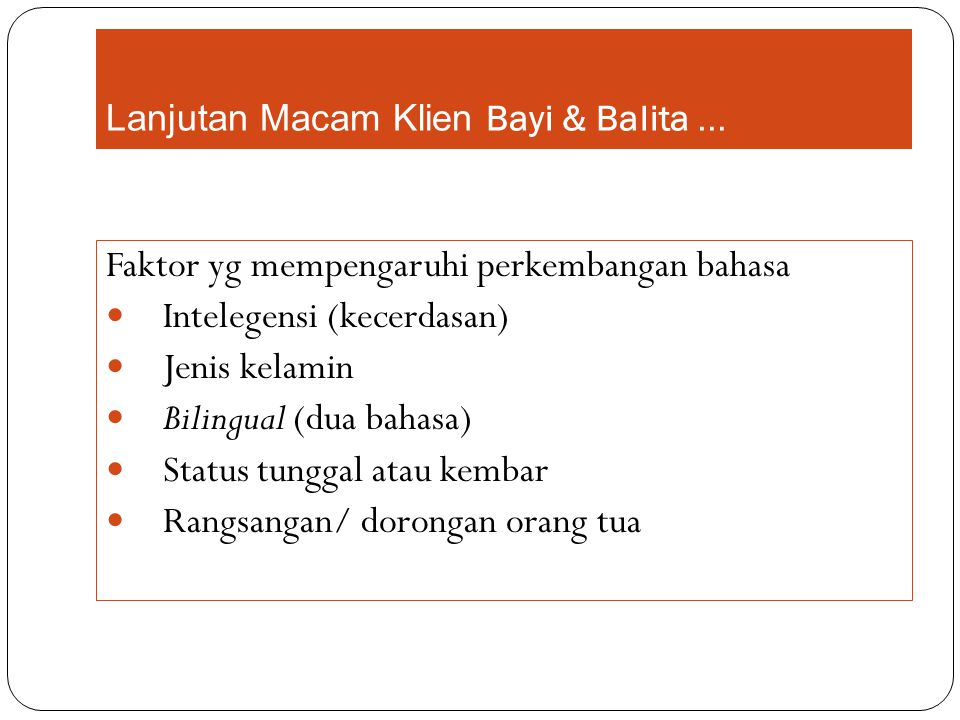 Lanjutan Macam Klien Bayi & Balita... Faktor yg mempengaruhi perkembangan bahasa Intelegensi (kecerdasan) Jenis kelamin Bilingual (dua bahasa) Status
