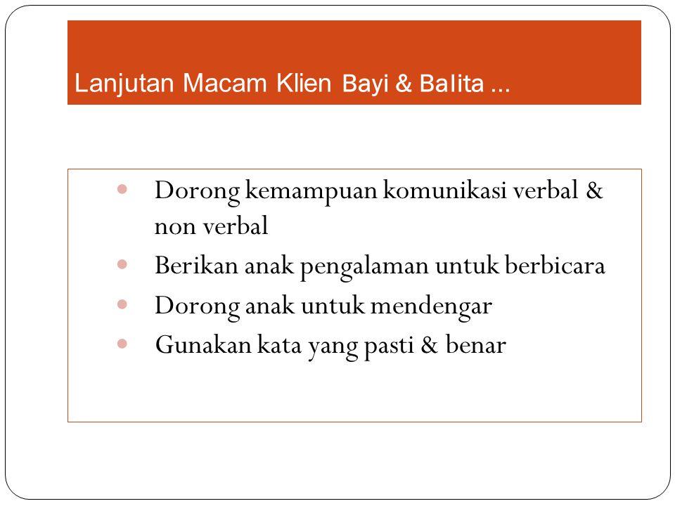 Lanjutan Macam Klien Bayi & Balita... Dorong kemampuan komunikasi verbal & non verbal Berikan anak pengalaman untuk berbicara Dorong anak untuk menden