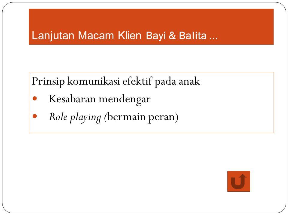 Lanjutan Macam Klien Bayi & Balita... Prinsip komunikasi efektif pada anak Kesabaran mendengar Role playing (bermain peran)
