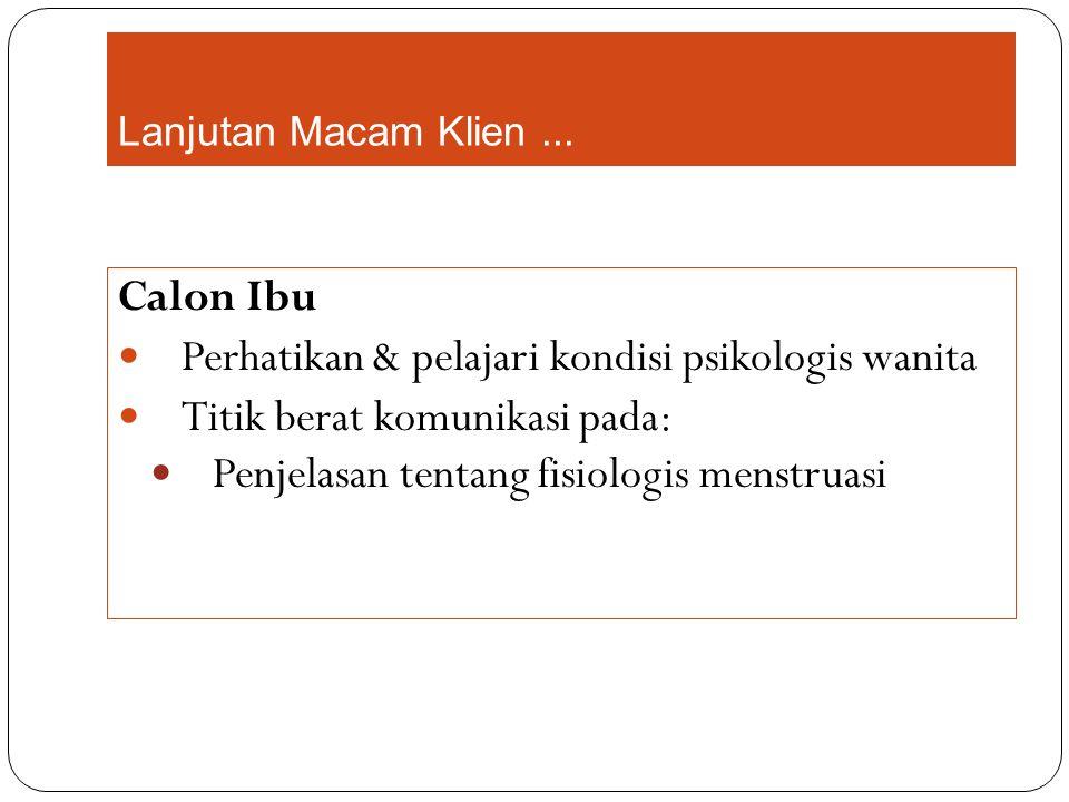 Lanjutan Macam Klien... Calon Ibu Perhatikan & pelajari kondisi psikologis wanita Titik berat komunikasi pada: Penjelasan tentang fisiologis menstruas