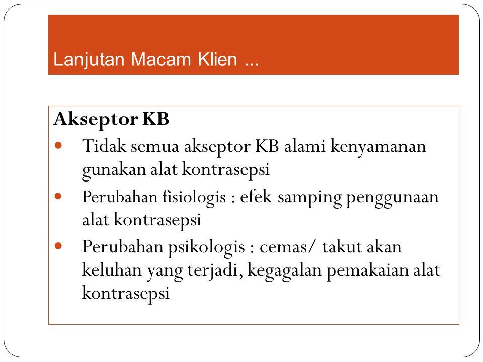 Lanjutan Macam Klien... Akseptor KB Tidak semua akseptor KB alami kenyamanan gunakan alat kontrasepsi Perubahan fisiologis : efek samping penggunaan a