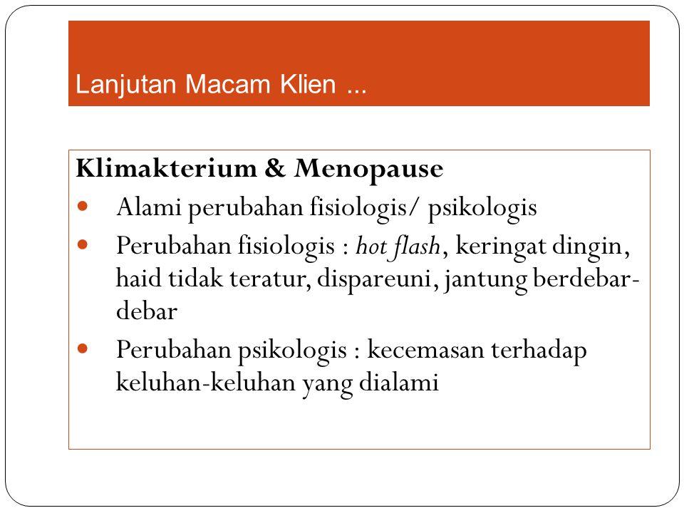 Lanjutan Macam Klien... Klimakterium & Menopause Alami perubahan fisiologis/ psikologis Perubahan fisiologis : hot flash, keringat dingin, haid tidak