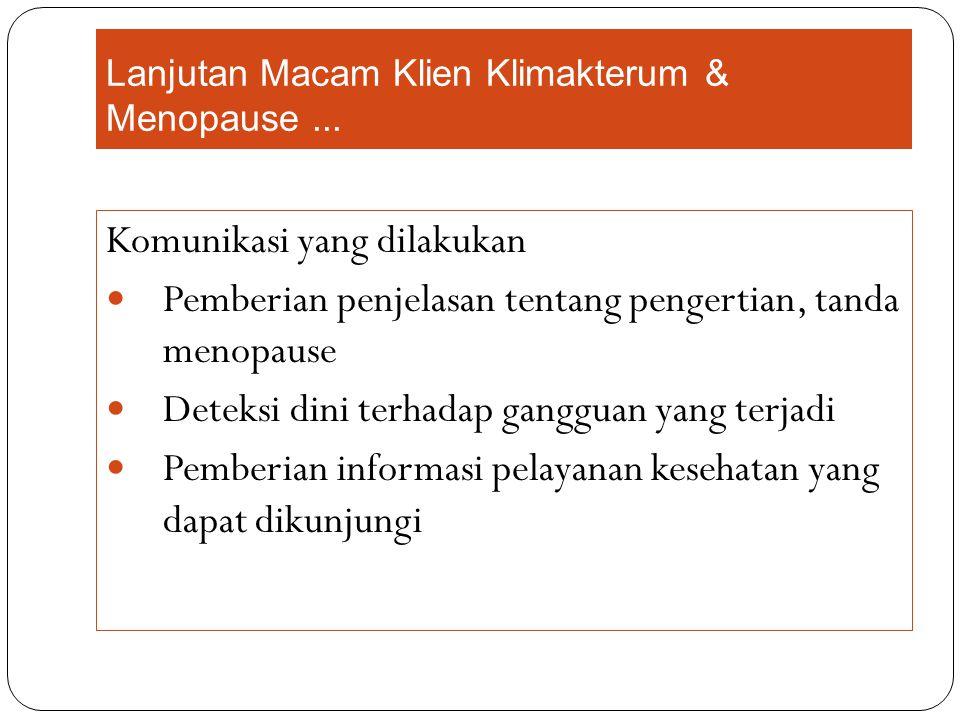 Lanjutan Macam Klien Klimakterum & Menopause... Komunikasi yang dilakukan Pemberian penjelasan tentang pengertian, tanda menopause Deteksi dini terhad
