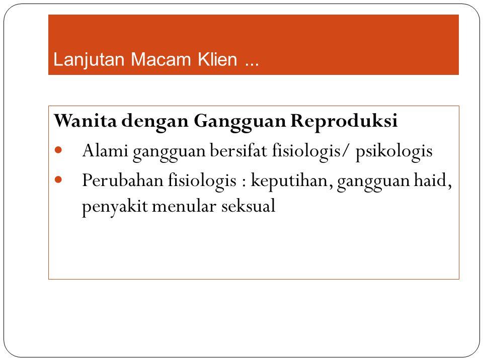 Lanjutan Macam Klien... Wanita dengan Gangguan Reproduksi Alami gangguan bersifat fisiologis/ psikologis Perubahan fisiologis : keputihan, gangguan ha
