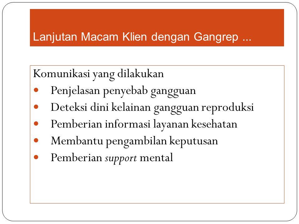 Lanjutan Macam Klien dengan Gangrep... Komunikasi yang dilakukan Penjelasan penyebab gangguan Deteksi dini kelainan gangguan reproduksi Pemberian info