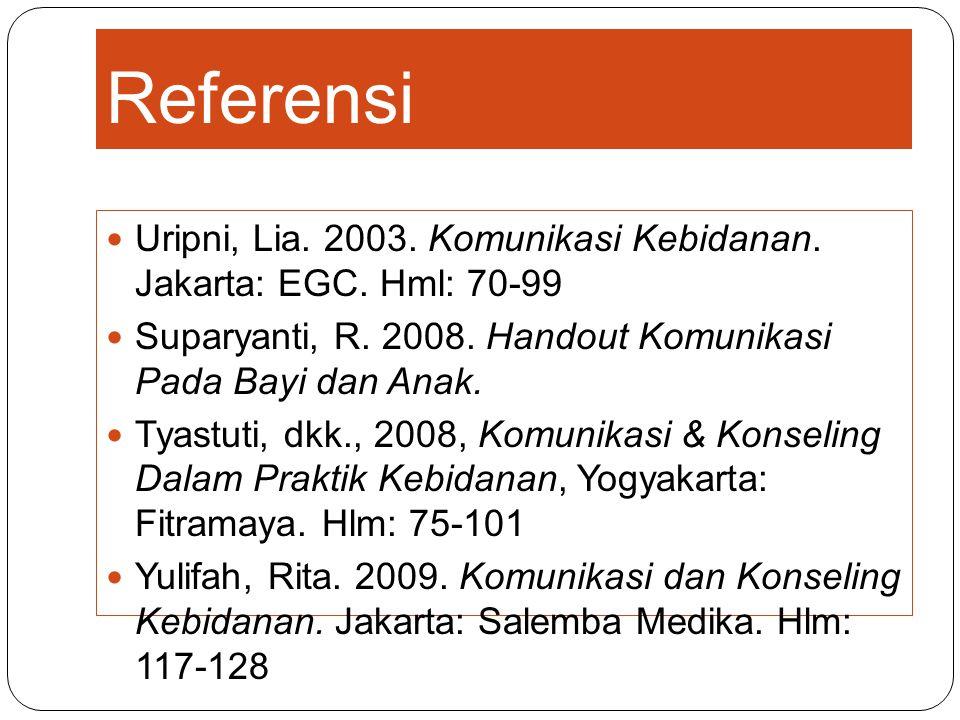 Referensi Uripni, Lia. 2003. Komunikasi Kebidanan. Jakarta: EGC. Hml: 70-99 Suparyanti, R. 2008. Handout Komunikasi Pada Bayi dan Anak. Tyastuti, dkk.