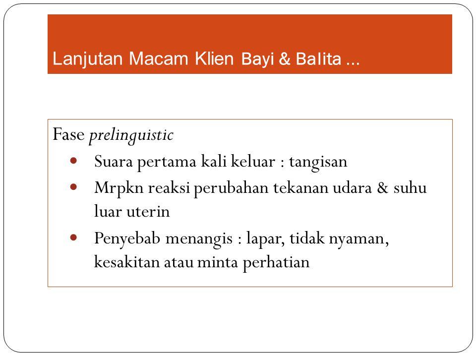 Lanjutan Macam Klien Bayi & Balita... Fase prelinguistic Suara pertama kali keluar : tangisan Mrpkn reaksi perubahan tekanan udara & suhu luar uterin