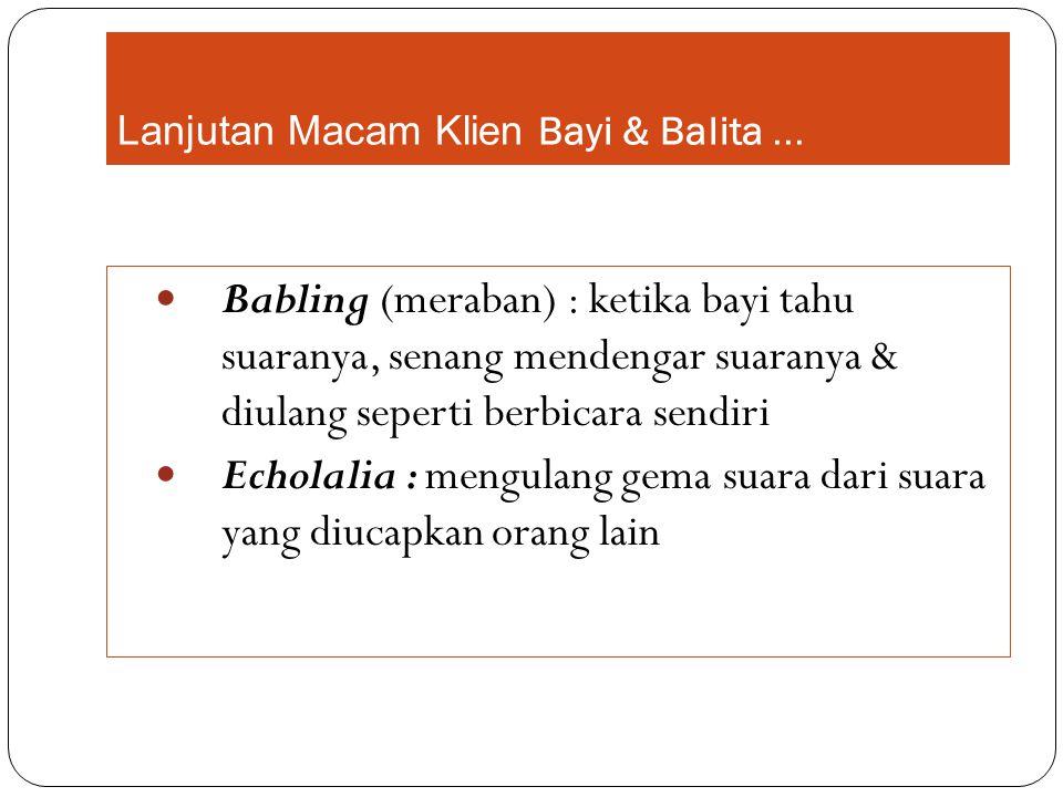 Lanjutan Macam Klien Bayi & Balita... Babling (meraban) : ketika bayi tahu suaranya, senang mendengar suaranya & diulang seperti berbicara sendiri Ech