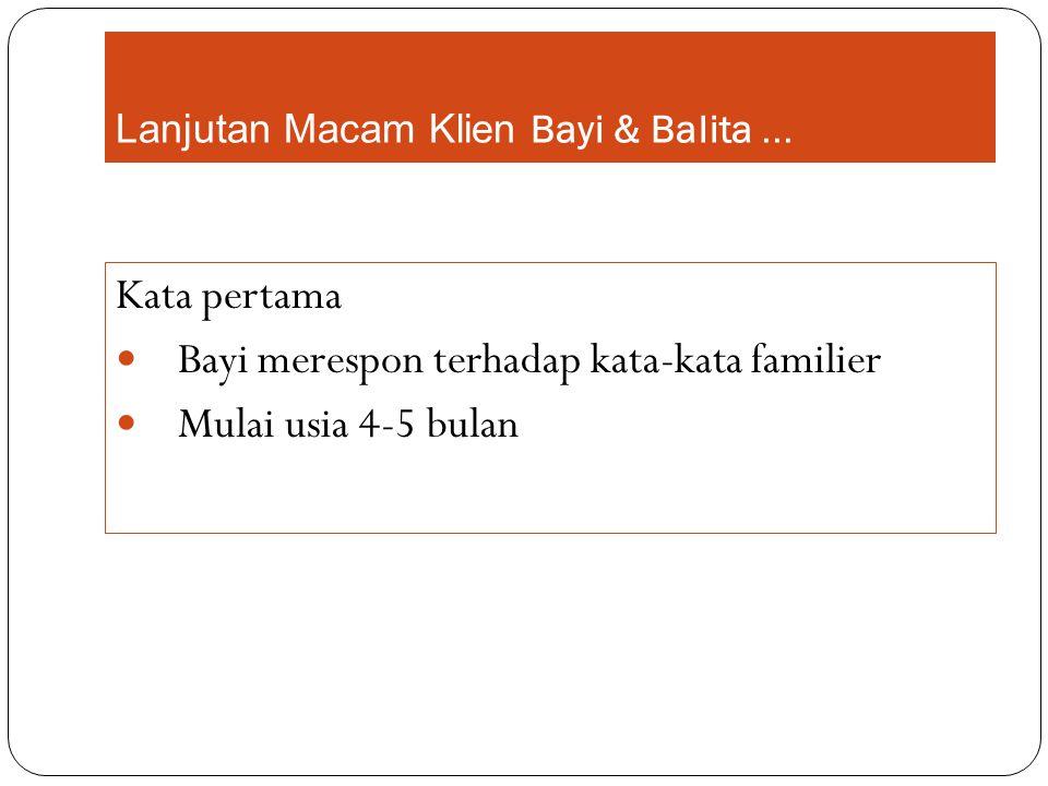 Lanjutan Macam Klien Bayi & Balita... Kata pertama Bayi merespon terhadap kata-kata familier Mulai usia 4-5 bulan