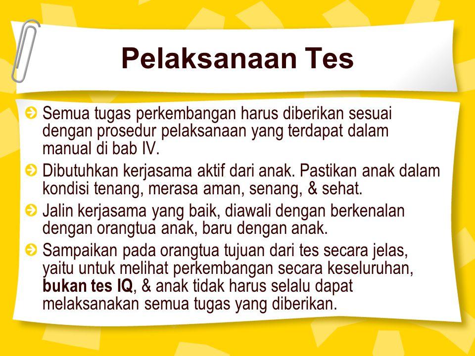 Pelaksanaan Tes Semua tugas perkembangan harus diberikan sesuai dengan prosedur pelaksanaan yang terdapat dalam manual di bab IV. Dibutuhkan kerjasama