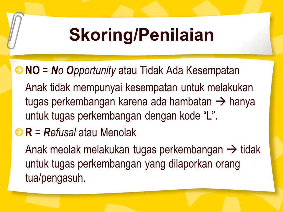 Skoring/Penilaian NO = N o O pportunity atau Tidak Ada Kesempatan Anak tidak mempunyai kesempatan untuk melakukan tugas perkembangan karena ada hambatan  hanya untuk tugas perkembangan dengan kode L .