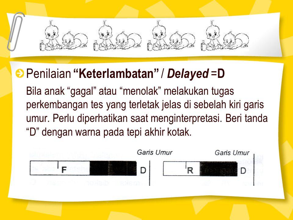 "Penilaian ""Keterlambatan"" / Delayed = D Bila anak ""gagal"" atau ""menolak"" melakukan tugas perkembangan tes yang terletak jelas di sebelah kiri garis um"