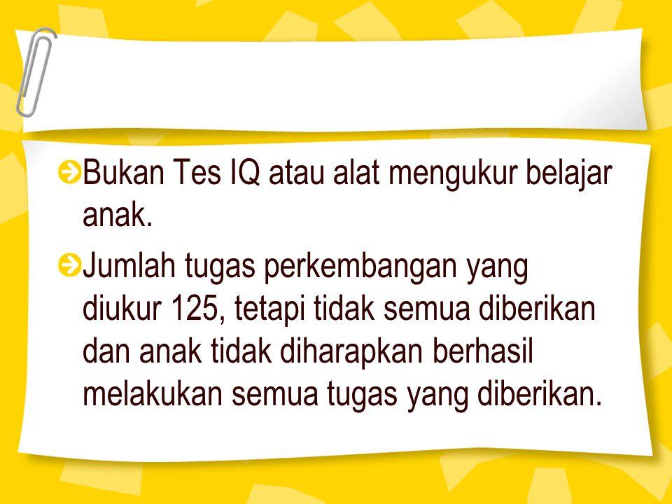 Bukan Tes IQ atau alat mengukur belajar anak. Jumlah tugas perkembangan yang diukur 125, tetapi tidak semua diberikan dan anak tidak diharapkan berhas