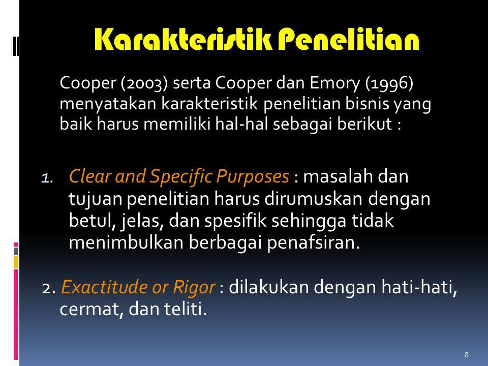 8 Karakteristik Penelitian Cooper (2003) serta Cooper dan Emory (1996) menyatakan karakteristik penelitian bisnis yang baik harus memiliki hal-hal sebagai berikut : 1.