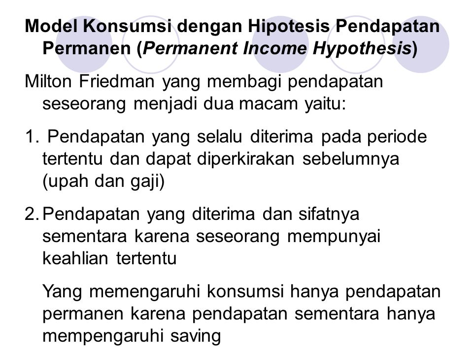 Model Konsumsi dengan Hipotesis Pendapatan Permanen (Permanent Income Hypothesis) Milton Friedman yang membagi pendapatan seseorang menjadi dua macam yaitu: 1.