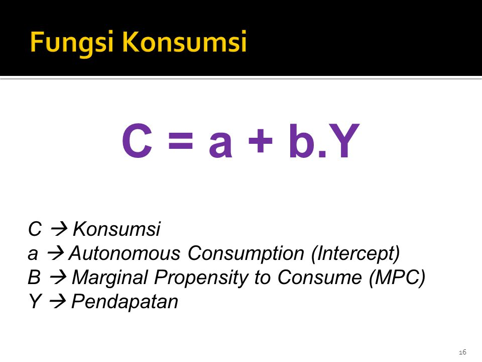 C = a + b.Y C  Konsumsi a  Autonomous Consumption (Intercept) B  Marginal Propensity to Consume (MPC) Y  Pendapatan 16