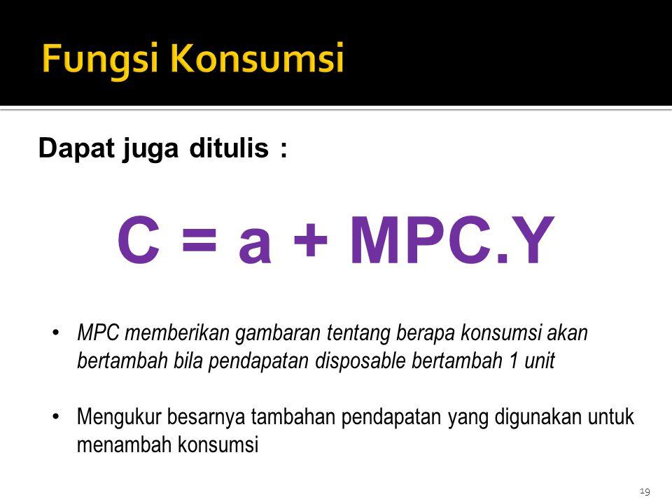 Dapat juga ditulis : C = a + MPC.Y 19 MPC memberikan gambaran tentang berapa konsumsi akan bertambah bila pendapatan disposable bertambah 1 unit Mengu