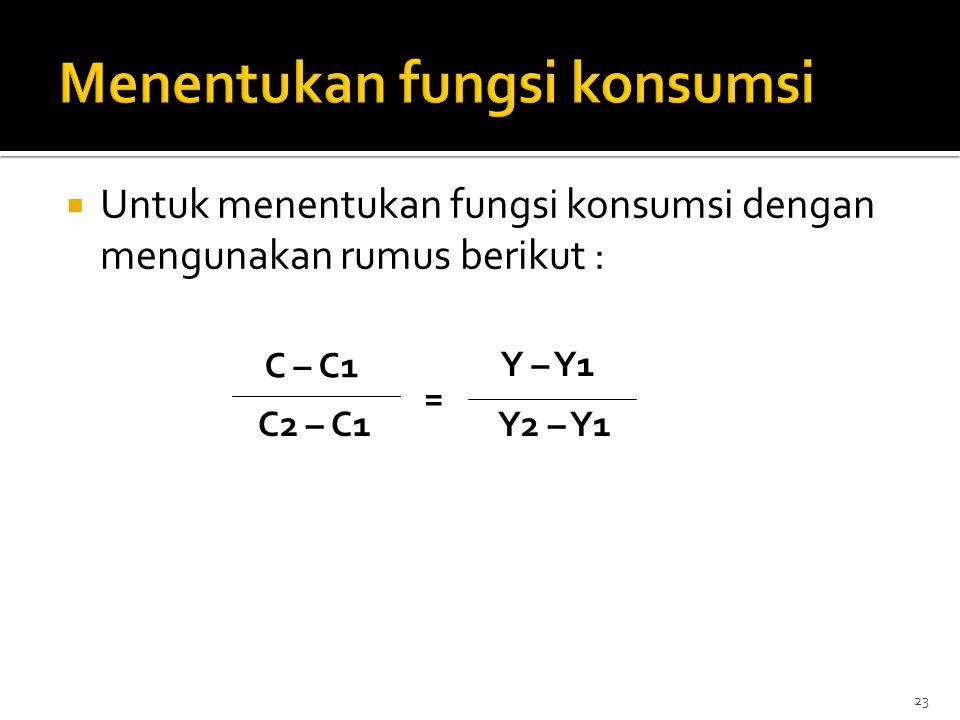  Untuk menentukan fungsi konsumsi dengan mengunakan rumus berikut : C – C1 C2 – C1Y2 – Y1 Y – Y1 = 23