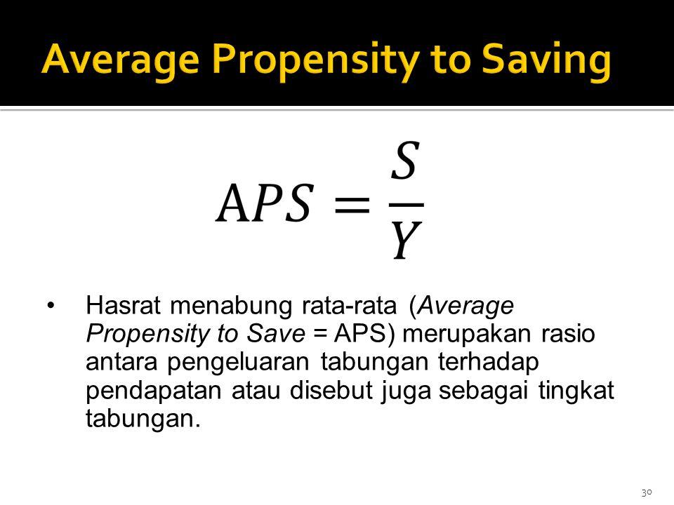 30 Hasrat menabung rata-rata (Average Propensity to Save = APS) merupakan rasio antara pengeluaran tabungan terhadap pendapatan atau disebut juga seba