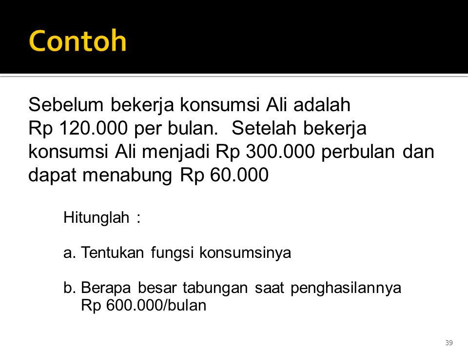 39 Sebelum bekerja konsumsi Ali adalah Rp 120.000 per bulan. Setelah bekerja konsumsi Ali menjadi Rp 300.000 perbulan dan dapat menabung Rp 60.000 Hit