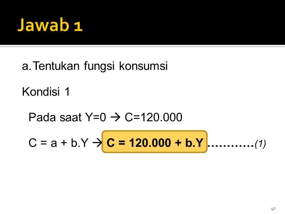 40 a.Tentukan fungsi konsumsi Kondisi 1 Pada saat Y=0  C=120.000 C = a + b.Y  C = 120.000 + b.Y ………… (1)
