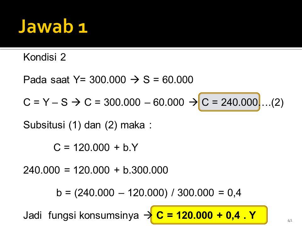 41 Kondisi 2 Pada saat Y= 300.000  S = 60.000 C = Y – S  C = 300.000 – 60.000  C = 240.000….(2) Subsitusi (1) dan (2) maka : C = 120.000 + b.Y 240.