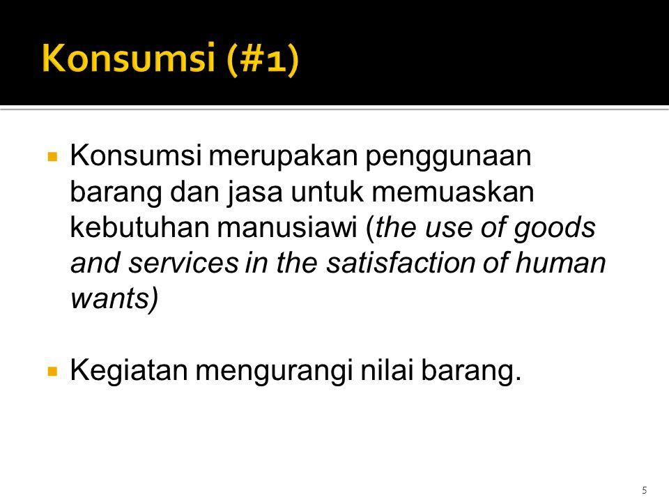  Konsumsi merupakan penggunaan barang dan jasa untuk memuaskan kebutuhan manusiawi (the use of goods and services in the satisfaction of human wants)