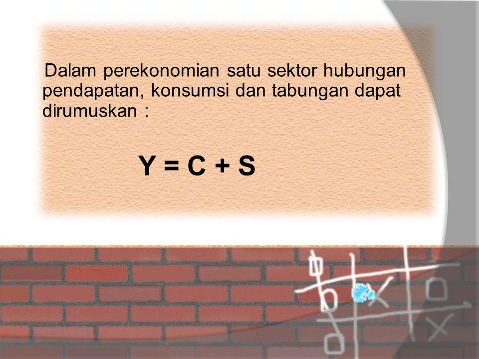 Dalam perekonomian satu sektor hubungan pendapatan, konsumsi dan tabungan dapat dirumuskan : Y = C + S