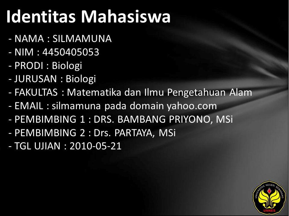 Identitas Mahasiswa - NAMA : SILMAMUNA - NIM : 4450405053 - PRODI : Biologi - JURUSAN : Biologi - FAKULTAS : Matematika dan Ilmu Pengetahuan Alam - EMAIL : silmamuna pada domain yahoo.com - PEMBIMBING 1 : DRS.