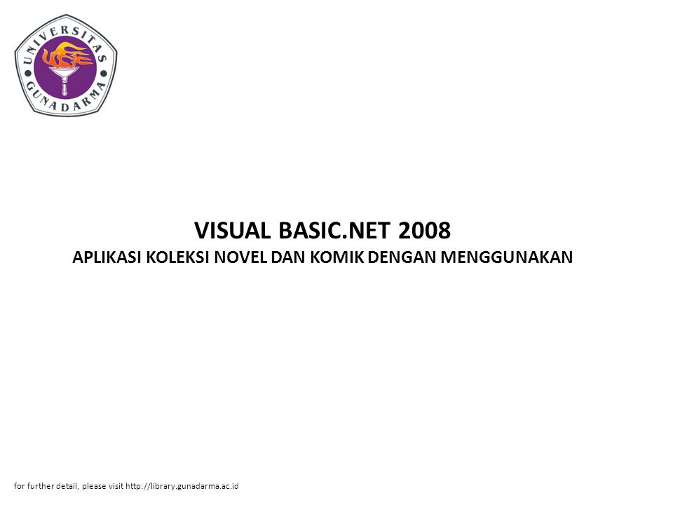 VISUAL BASIC.NET 2008 APLIKASI KOLEKSI NOVEL DAN KOMIK DENGAN MENGGUNAKAN for further detail, please visit http://library.gunadarma.ac.id