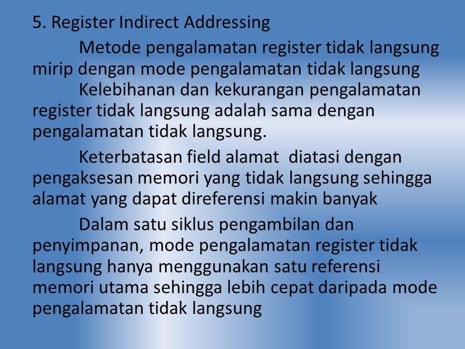 5. Register Indirect Addressing Metode pengalamatan register tidak langsung mirip dengan mode pengalamatan tidak langsung Kelebihanan dan kekurangan p