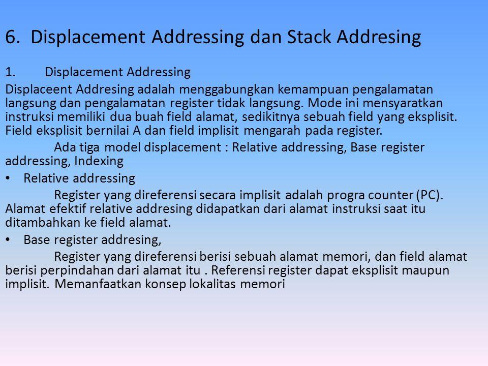 6. Displacement Addressing dan Stack Addresing 1.Displacement Addressing Displaceent Addresing adalah menggabungkan kemampuan pengalamatan langsung da