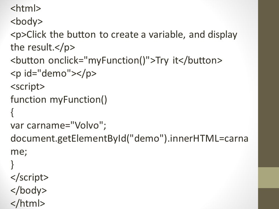 Click the button to create a variable, and display the result. Try it function myFunction() { var carname=