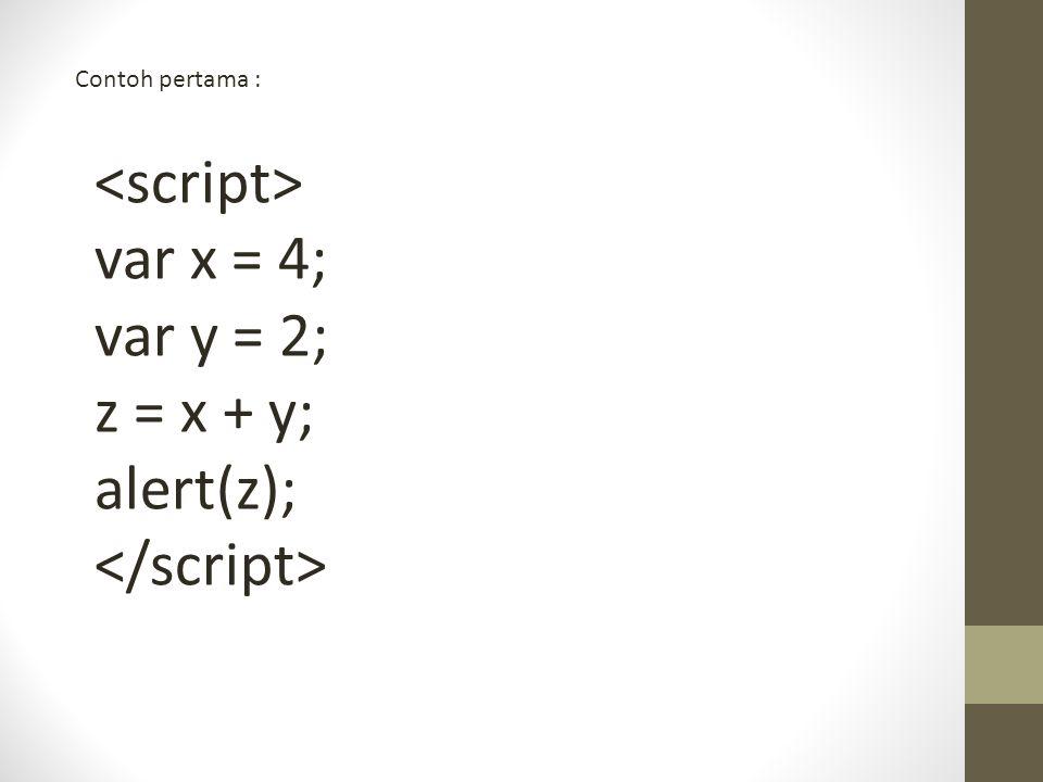 Contoh pertama : var x = 4; var y = 2; z = x + y; alert(z);