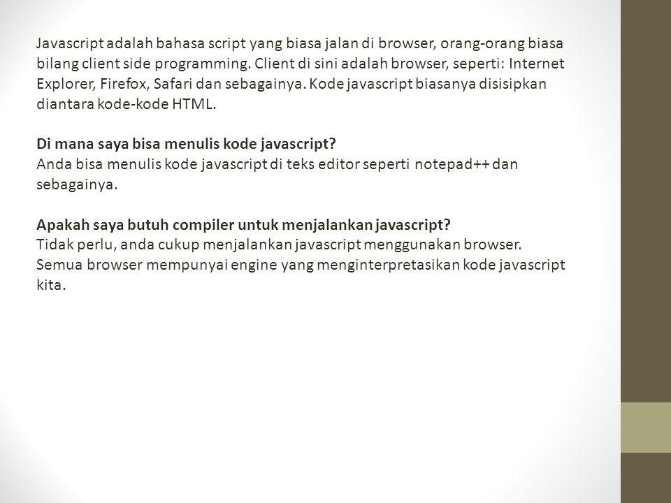 Javascript adalah bahasa script yang biasa jalan di browser, orang-orang biasa bilang client side programming. Client di sini adalah browser, seperti: