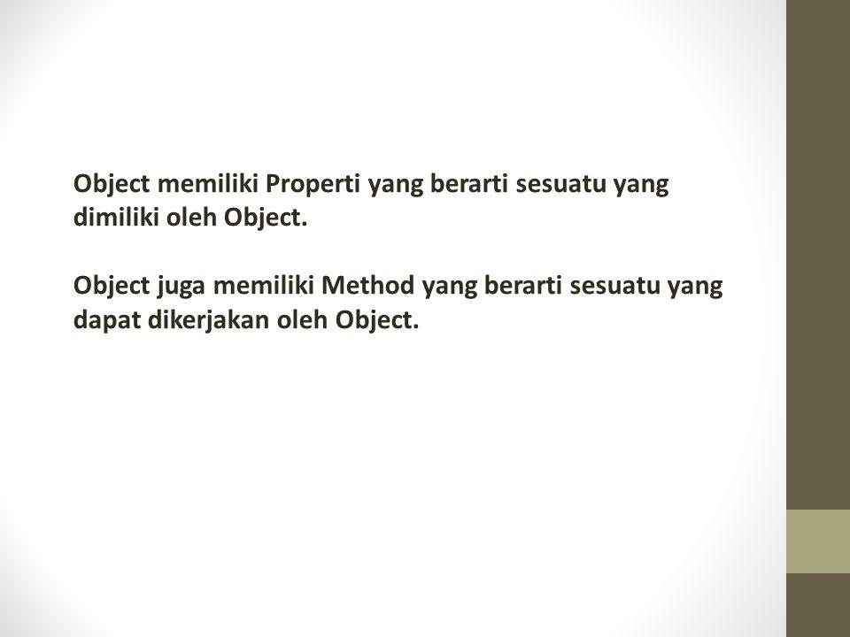 Object memiliki Properti yang berarti sesuatu yang dimiliki oleh Object. Object juga memiliki Method yang berarti sesuatu yang dapat dikerjakan oleh O