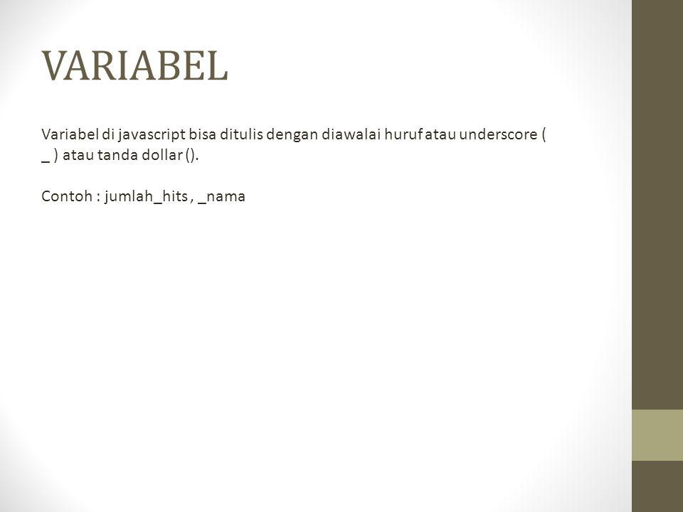 VARIABEL Variabel di javascript bisa ditulis dengan diawalai huruf atau underscore ( _ ) atau tanda dollar (). Contoh : jumlah_hits, _nama