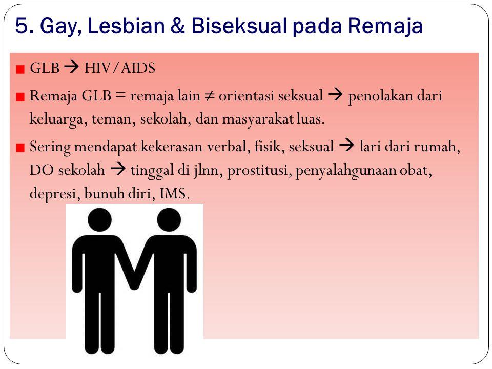 5. Gay, Lesbian & Biseksual pada Remaja 45 GLB  HIV/AIDS Remaja GLB = remaja lain ≠ orientasi seksual  penolakan dari keluarga, teman, sekolah, dan