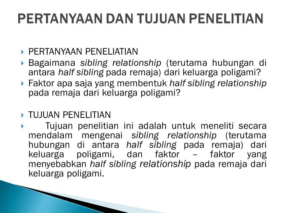  PERTANYAAN PENELIATIAN  Bagaimana sibling relationship (terutama hubungan di antara half sibling pada remaja) dari keluarga poligami?  Faktor apa