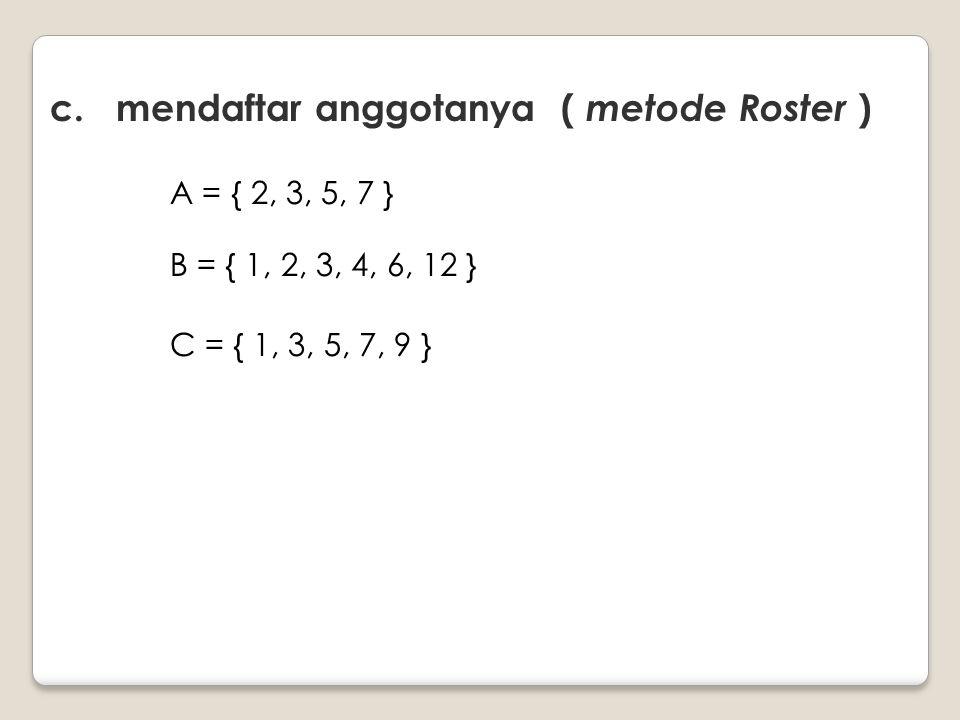 c. mendaftar anggotanya ( metode Roster ) A = { 2, 3, 5, 7 } B = { 1, 2, 3, 4, 6, 12 } C = { 1, 3, 5, 7, 9 }