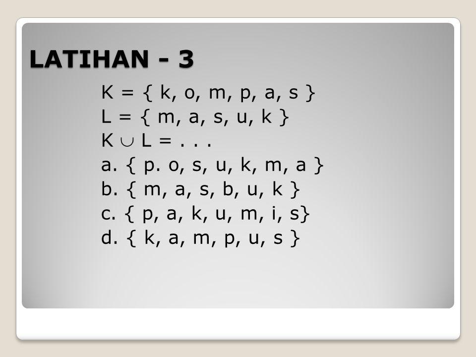 LATIHAN - 3 K = { k, o, m, p, a, s } L = { m, a, s, u, k } K  L =... a. { p. o, s, u, k, m, a } b. { m, a, s, b, u, k } c. { p, a, k, u, m, i, s} d.