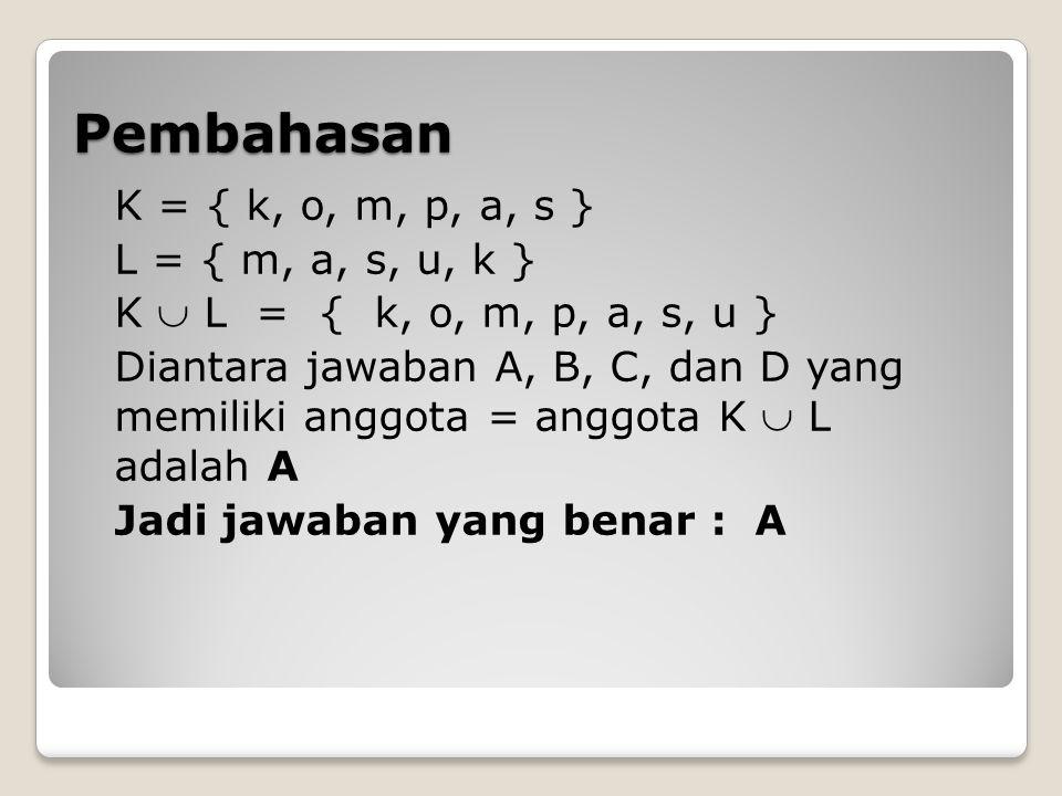 Pembahasan K = { k, o, m, p, a, s } L = { m, a, s, u, k } K  L = { k, o, m, p, a, s, u } Diantara jawaban A, B, C, dan D yang memiliki anggota = angg